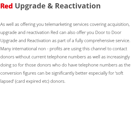 Red Upgrade & Reactivation As well as offering you telemarketing services covering acquisition, upgrade and reactivation Red can also offer you Door to Door Upgrade and Reactivation as part of a fully comprehensive service. Many international non - profits are using this channel to contact donors without current telephone numbers as well as increasingly doing so for those donors who do have telephone numbers as the conversion figures can be significantly better especially for 'soft lapsed' (card expired etc) donors.