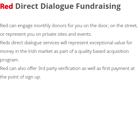 Red Direct Dialogue Fundraising Red can engage monthly donors for you on the door, on the street, or represent you on private sites and events. Reds direct dialogue services will represent exceptional value for money in the Irish market as part of a quality based acquisition program. Red can also offer 3rd party verification as well as first payment at the point of sign up.
